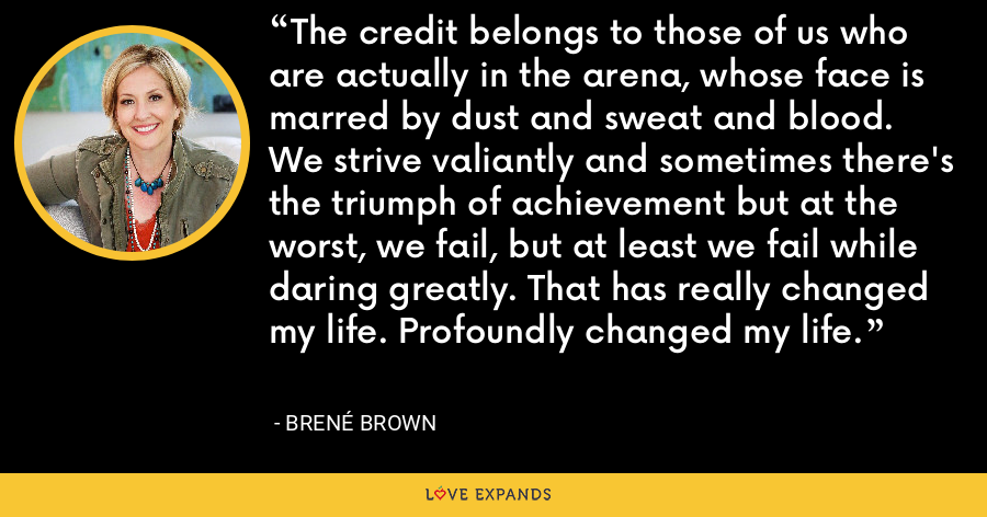 The credit belongs to those of us who are actually in the arena, whose face is marred by dust and sweat and blood. We strive valiantly and sometimes there's the triumph of achievement but at the worst, we fail, but at least we fail while daring greatly. That has really changed my life. Profoundly changed my life. - Brene Brown
