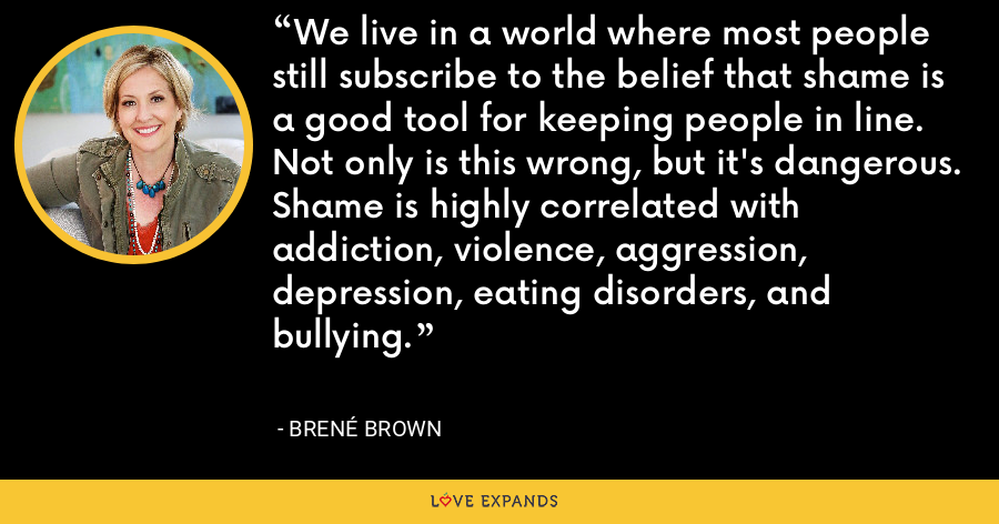 We live in a world where most people still subscribe to the belief that shame is a good tool for keeping people in line. Not only is this wrong, but it's dangerous. Shame is highly correlated with addiction, violence, aggression, depression, eating disorders, and bullying. - Brene Brown