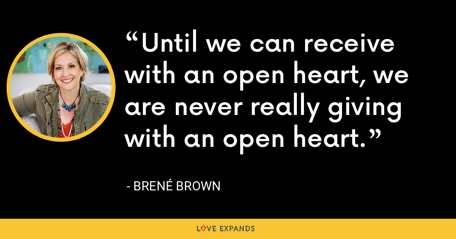 Until we can receive with an open heart, we are never really giving with an open heart. - Brene Brown