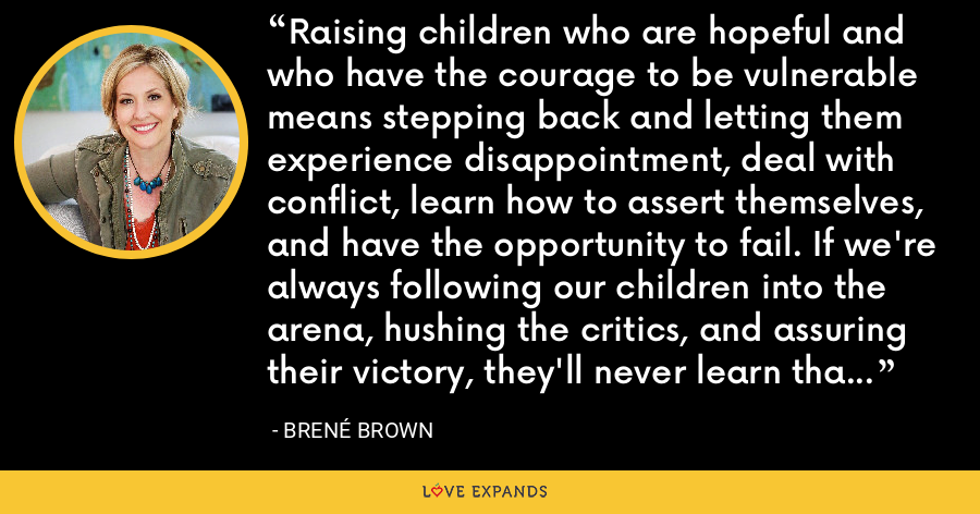 Raising children who are hopeful and who have the courage to be vulnerable means stepping back and letting them experience disappointment, deal with conflict, learn how to assert themselves, and have the opportunity to fail. If we're always following our children into the arena, hushing the critics, and assuring their victory, they'll never learn that they have the ability to dare greatly on their own. - Brene Brown