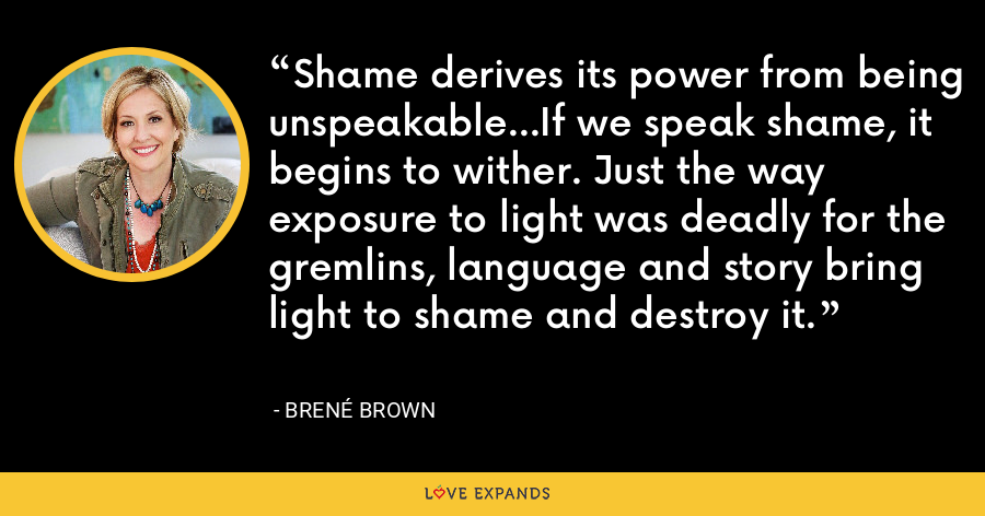 Shame derives its power from being unspeakable...If we speak shame, it begins to wither. Just the way exposure to light was deadly for the gremlins, language and story bring light to shame and destroy it. - Brene Brown