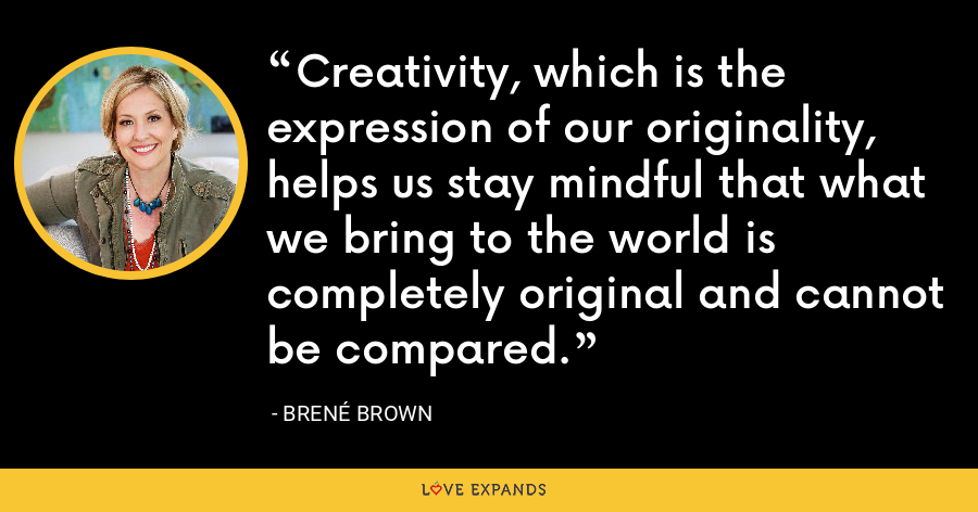 Creativity, which is the expression of our originality, helps us stay mindful that what we bring to the world is completely original and cannot be compared. - Brene Brown