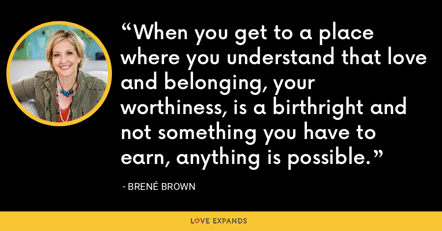 When you get to a place where you understand that love and belonging, your worthiness, is a birthright and not something you have to earn, anything is possible. - Brene Brown