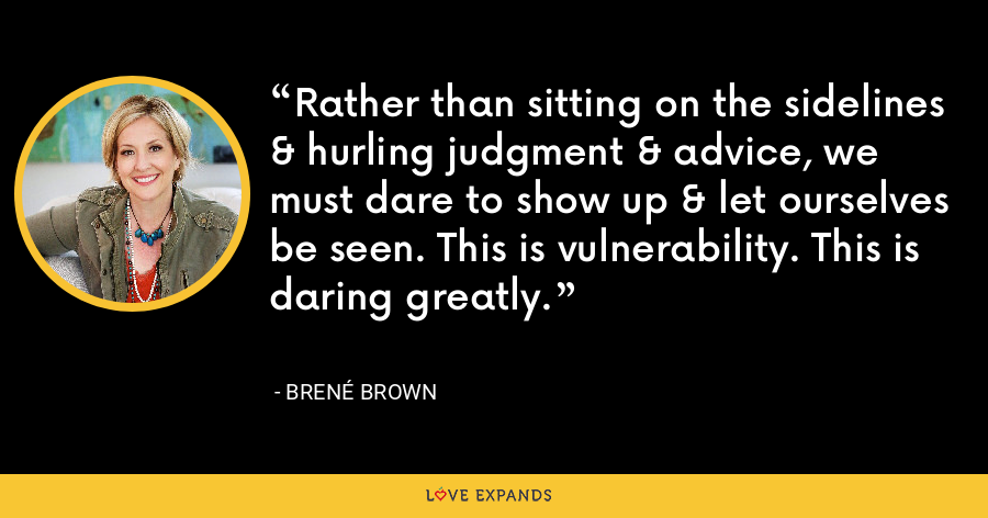 Rather than sitting on the sidelines & hurling judgment & advice, we must dare to show up & let ourselves be seen. This is vulnerability. This is daring greatly. - Brene Brown