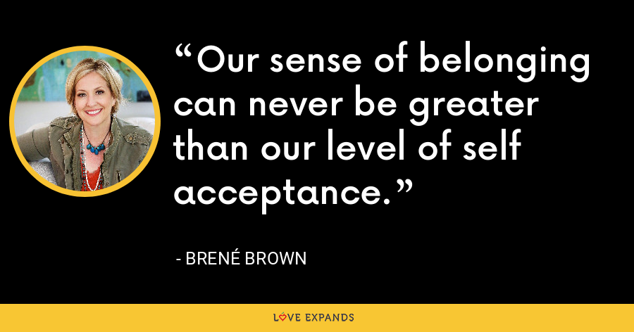 Our sense of belonging can never be greater than our level of self acceptance. - Brene Brown