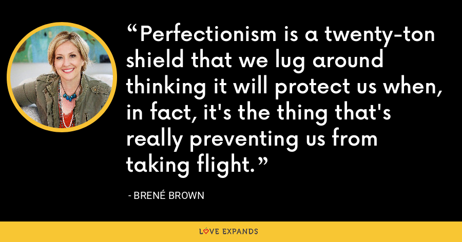 Perfectionism is a twenty-ton shield that we lug around thinking it will protect us when, in fact, it's the thing that's really preventing us from taking flight. - Brene Brown