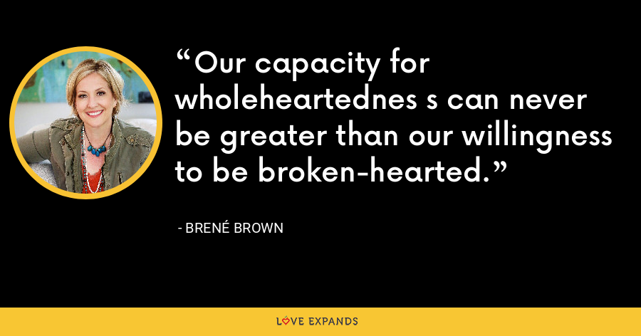 Our capacity for wholeheartednes s can never be greater than our willingness to be broken-hearted. - Brene Brown