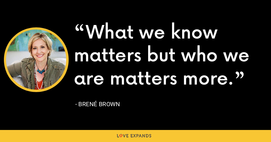 What we know matters but who we are matters more. - Brene Brown