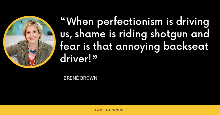 When perfectionism is driving us, shame is riding shotgun and fear is that annoying backseat driver! - Brene Brown