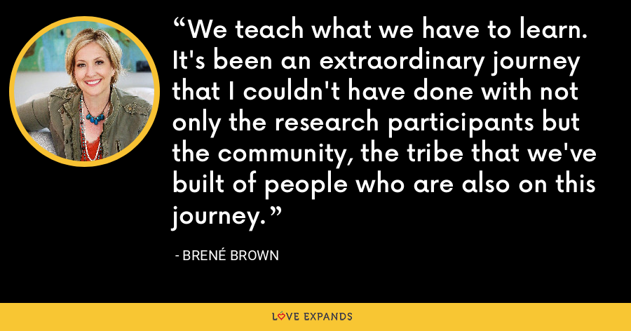 We teach what we have to learn. It's been an extraordinary journey that I couldn't have done with not only the research participants but the community, the tribe that we've built of people who are also on this journey. - Brene Brown
