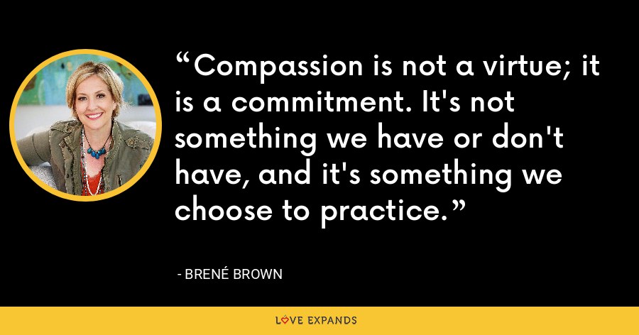 Compassion is not a virtue -- it is a commitment. It's not something we have or don't have -- it's something we choose to practice. - Brene Brown