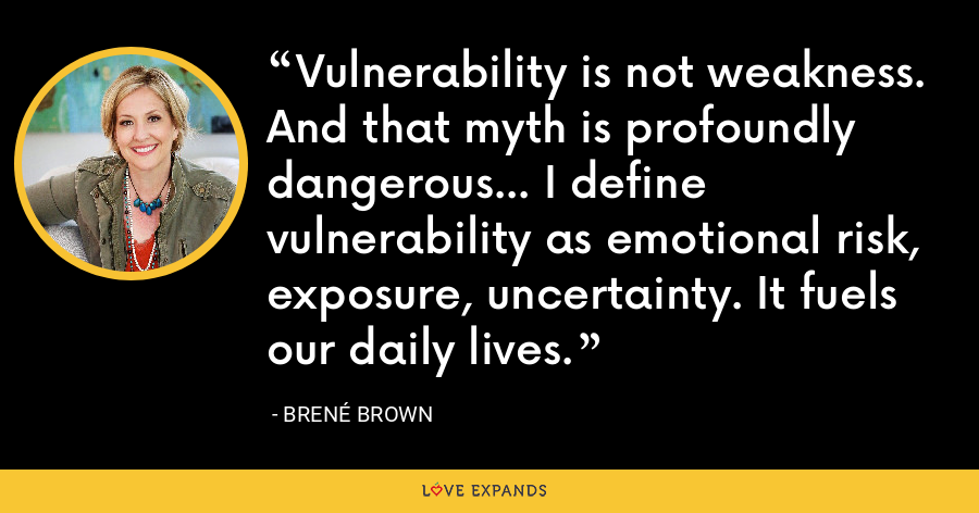 Vulnerability is not weakness. And that myth is profoundly dangerous... I define vulnerability as emotional risk, exposure, uncertainty. It fuels our daily lives. - Brene Brown