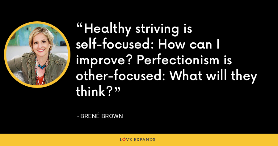 Healthy striving is self-focused: How can I improve? Perfectionism is other-focused: What will they think? - Brene Brown