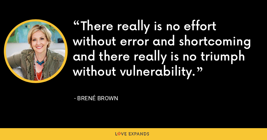 There really is no effort without error and shortcoming and there really is no triumph without vulnerability. - Brene Brown