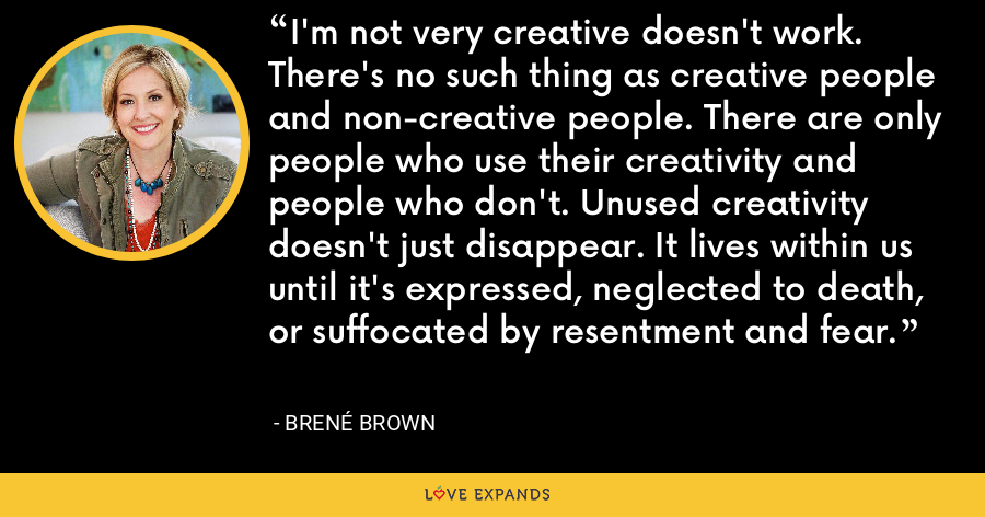I'm not very creative doesn't work. There's no such thing as creative people and non-creative people. There are only people who use their creativity and people who don't. Unused creativity doesn't just disappear. It lives within us until it's expressed, neglected to death, or suffocated by resentment and fear. - Brene Brown