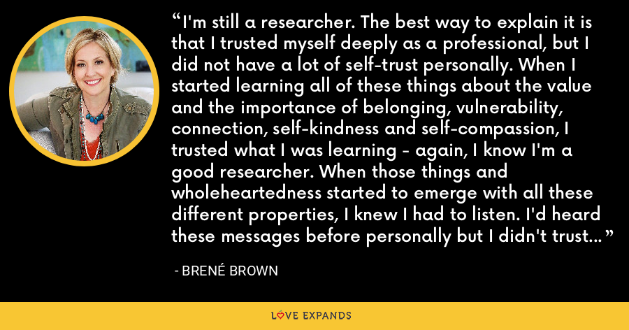 I'm still a researcher. The best way to explain it is that I trusted myself deeply as a professional, but I did not have a lot of self-trust personally. When I started learning all of these things about the value and the importance of belonging, vulnerability, connection, self-kindness and self-compassion, I trusted what I was learning - again, I know I'm a good researcher. When those things and wholeheartedness started to emerge with all these different properties, I knew I had to listen. I'd heard these messages before personally but I didn't trust myself there. - Brene Brown