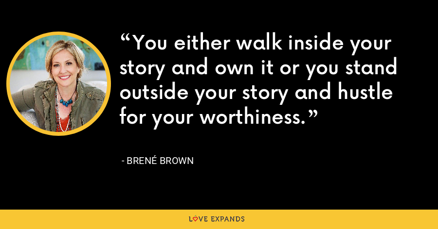 You either walk inside your story and own it or you stand outside your story and hustle for your worthiness. - Brene Brown