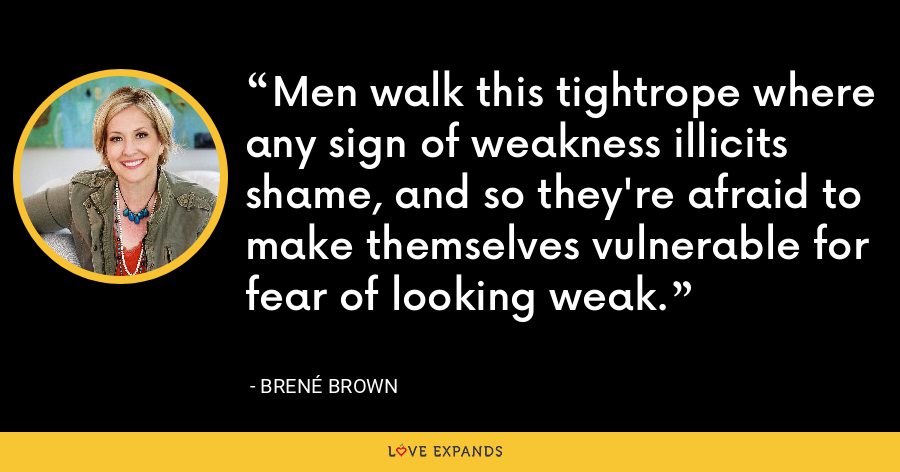 Men walk this tightrope where any sign of weakness illicits shame, and so they're afraid to make themselves vulnerable for fear of looking weak. - Brene Brown