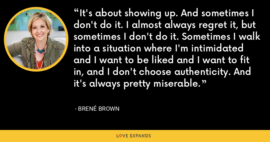 It's about showing up. And sometimes I don't do it. I almost always regret it, but sometimes I don't do it. Sometimes I walk into a situation where I'm intimidated and I want to be liked and I want to fit in, and I don't choose authenticity. And it's always pretty miserable. - Brene Brown