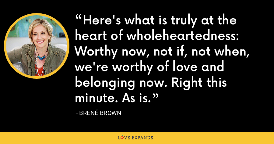 Here's what is truly at the heart of wholeheartedness: Worthy now, not if, not when, we're worthy of love and belonging now. Right this minute. As is. - Brene Brown
