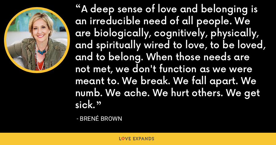 A deep sense of love and belonging is an irreducible need of all people. We are biologically, cognitively, physically, and spiritually wired to love, to be loved, and to belong. When those needs are not met, we don't function as we were meant to. We break. We fall apart. We numb. We ache. We hurt others. We get sick. - Brene Brown