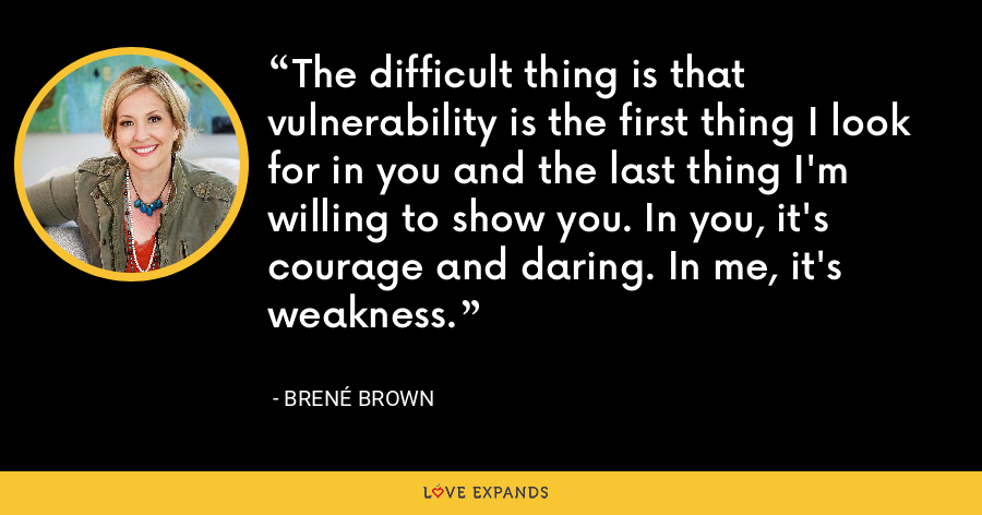 The difficult thing is that vulnerability is the first thing I look for in you and the last thing I'm willing to show you. In you, it's courage and daring. In me, it's weakness. - Brene Brown