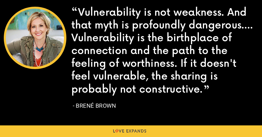 Vulnerability is not weakness. And that myth is profoundly dangerous.... Vulnerability is the birthplace of connection and the path to the feeling of worthiness. If it doesn't feel vulnerable, the sharing is probably not constructive. - Brene Brown