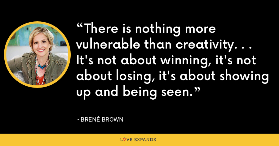 There is nothing more vulnerable than creativity. . .  It's not about winning, it's not about losing, it's about showing up and being seen. - Brene Brown