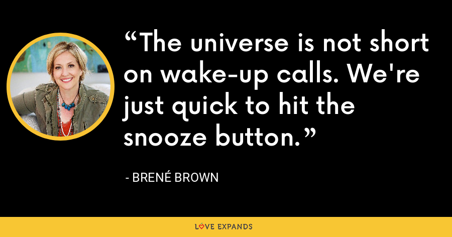 The universe is not short on wake-up calls. We're just quick to hit the snooze button. - Brene Brown