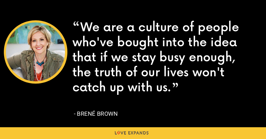We are a culture of people who've bought into the idea that if we stay busy enough, the truth of our lives won't catch up with us. - Brene Brown