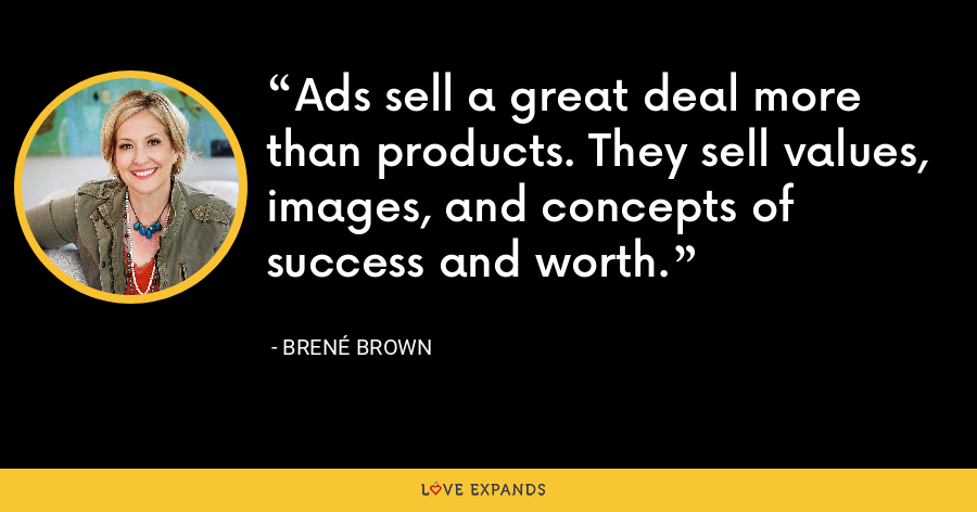 Ads sell a great deal more than products. They sell values, images, and concepts of success and worth. - Brene Brown