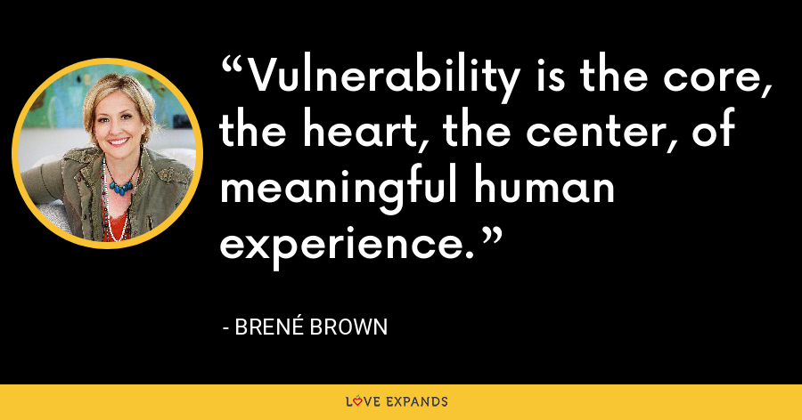 Vulnerability is the core, the heart, the center, of meaningful human experience. - Brene Brown