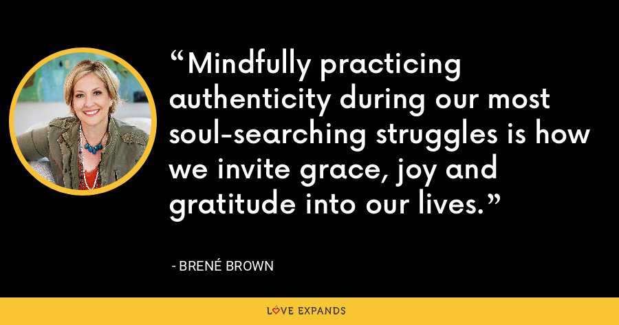 Mindfully practicing authenticity during our most soul-searching struggles is how we invite grace, joy and gratitude into our lives. - Brene Brown