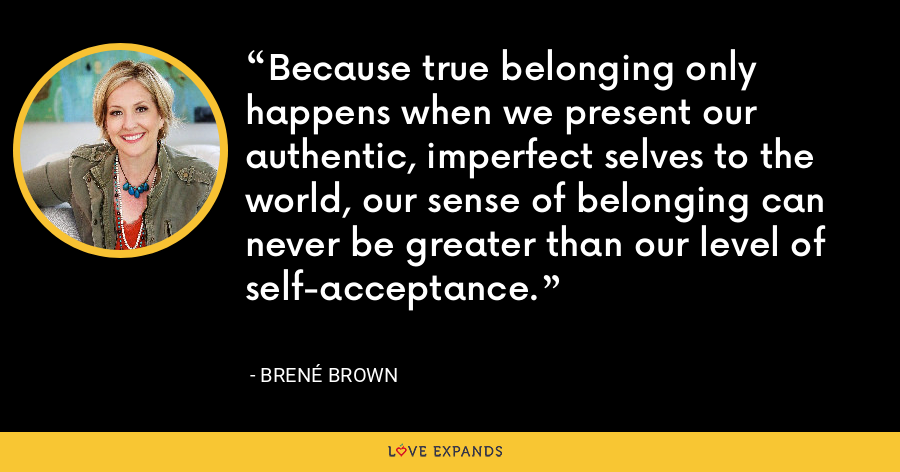 Because true belonging only happens when we present our authentic, imperfect selves to the world, our sense of belonging can never be greater than our level of self-acceptance. - Brene Brown