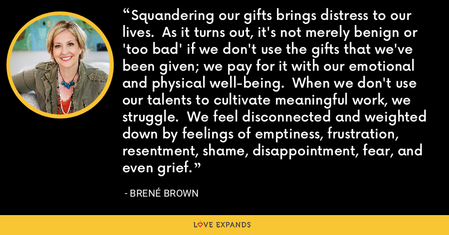 Squandering our gifts brings distress to our lives.  As it turns out, it's not merely benign or 'too bad' if we don't use the gifts that we've been given; we pay for it with our emotional and physical well-being.  When we don't use our talents to cultivate meaningful work, we struggle.  We feel disconnected and weighted down by feelings of emptiness, frustration, resentment, shame, disappointment, fear, and even grief. - Brene Brown