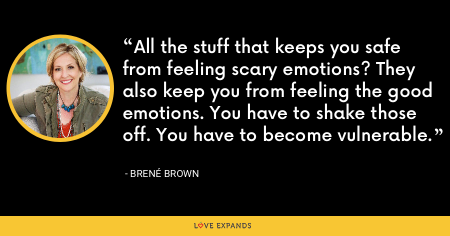 All the stuff that keeps you safe from feeling scary emotions? They also keep you from feeling the good emotions. You have to shake those off. You have to become vulnerable. - Brene Brown