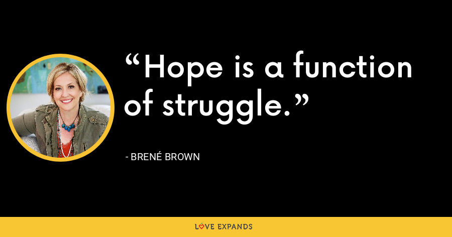 Hope is a function of struggle. - Brene Brown