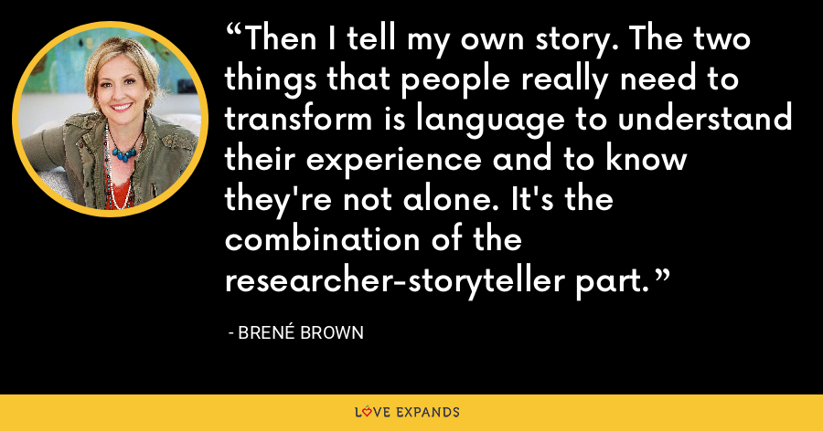 Then I tell my own story. The two things that people really need to transform is language to understand their experience and to know they're not alone. It's the combination of the researcher-storyteller part. - Brene Brown