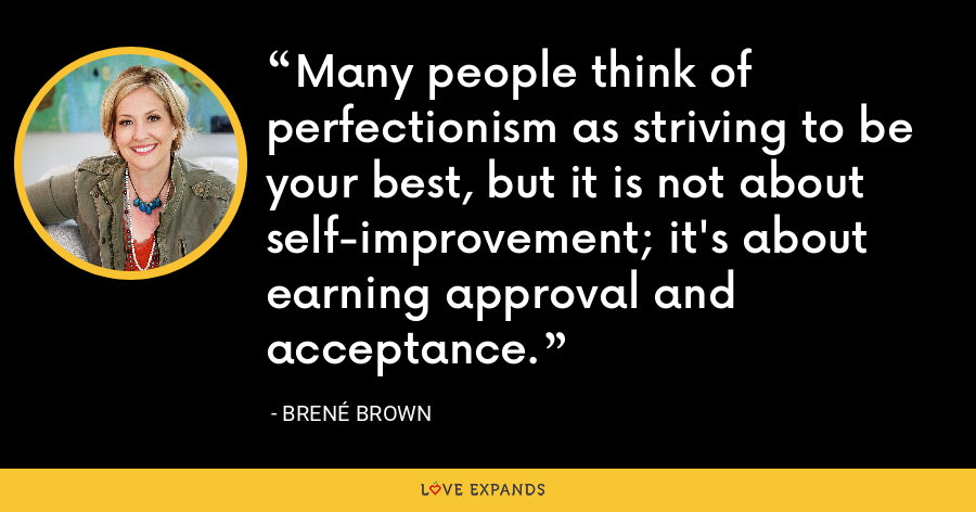 Many people think of perfectionism as striving to be your best, but it is not about self-improvement; it's about earning approval and acceptance. - Brene Brown