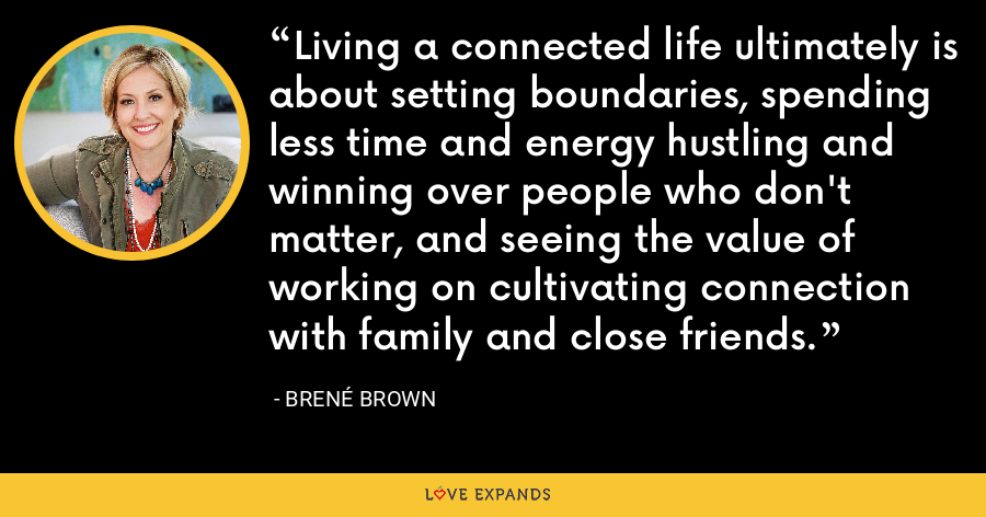 Living a connected life ultimately is about setting boundaries, spending less time and energy hustling and winning over people who don't matter, and seeing the value of working on cultivating connection with family and close friends. - Brene Brown