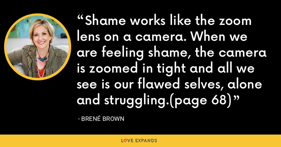 Shame works like the zoom lens on a camera. When we are feeling shame, the camera is zoomed in tight and all we see is our flawed selves, alone and struggling.(page 68) - Brene Brown