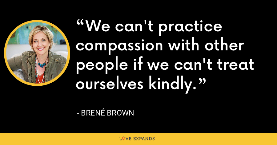 We can't practice compassion with other people if we can't treat ourselves kindly. - Brene Brown