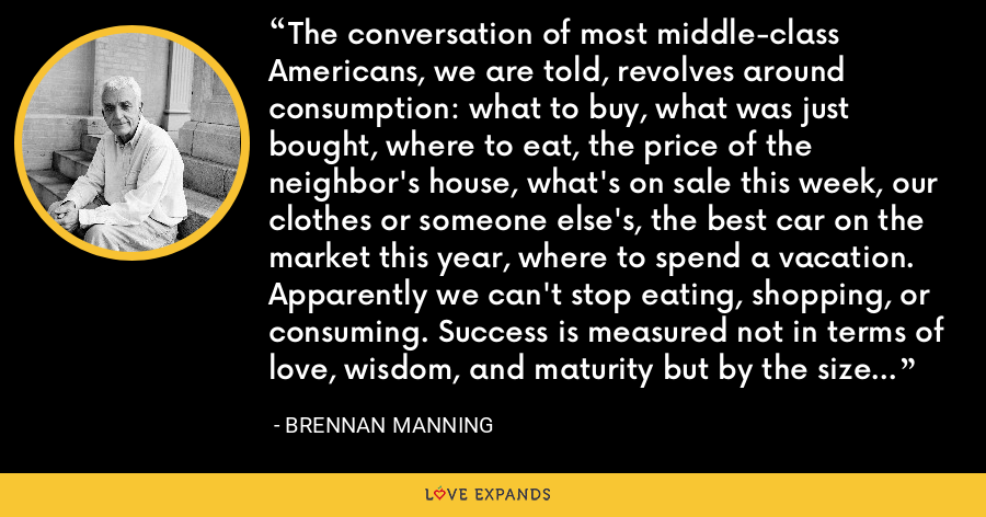 The conversation of most middle-class Americans, we are told, revolves around consumption: what to buy, what was just bought, where to eat, the price of the neighbor's house, what's on sale this week, our clothes or someone else's, the best car on the market this year, where to spend a vacation. Apparently we can't stop eating, shopping, or consuming. Success is measured not in terms of love, wisdom, and maturity but by the size of one's pile of possessions. - Brennan Manning