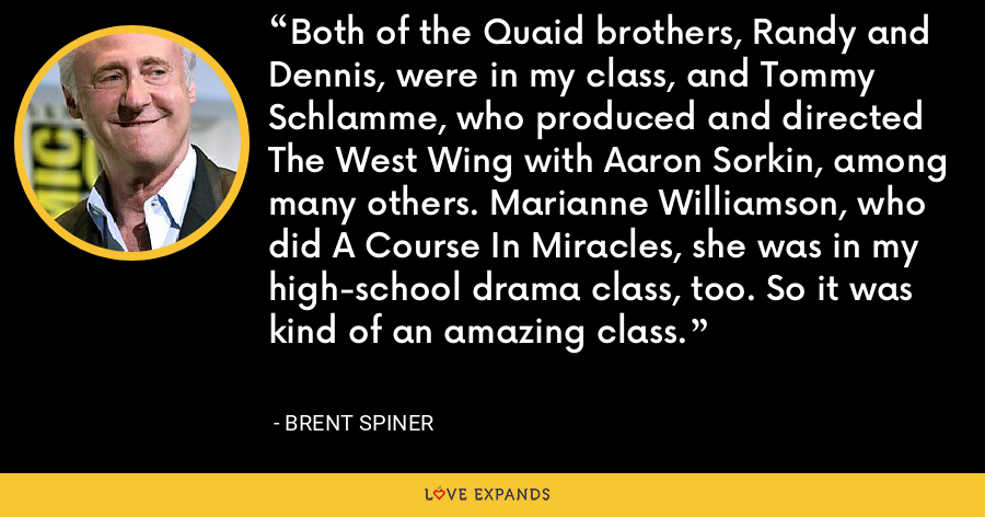 Both of the Quaid brothers, Randy and Dennis, were in my class, and Tommy Schlamme, who produced and directed The West Wing with Aaron Sorkin, among many others. Marianne Williamson, who did A Course In Miracles, she was in my high-school drama class, too. So it was kind of an amazing class. - Brent Spiner