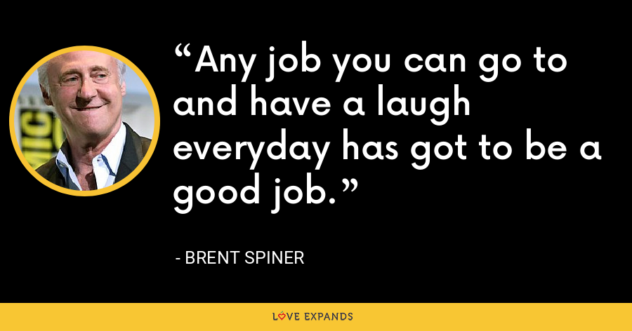 Any job you can go to and have a laugh everyday has got to be a good job. - Brent Spiner