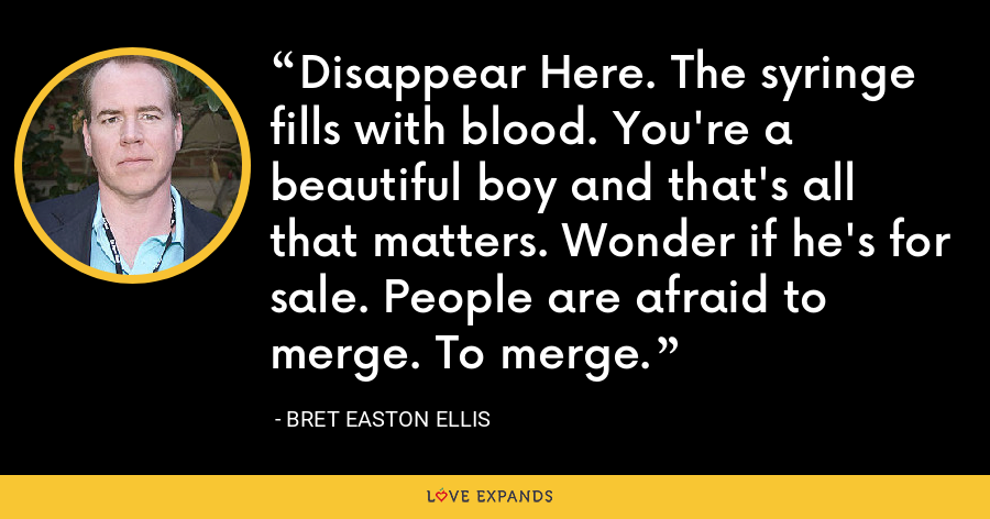 Disappear Here. The syringe fills with blood. You're a beautiful boy and that's all that matters. Wonder if he's for sale. People are afraid to merge. To merge. - Bret Easton Ellis