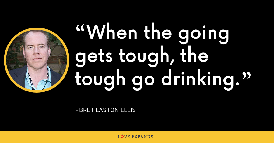 When the going gets tough, the tough go drinking. - Bret Easton Ellis