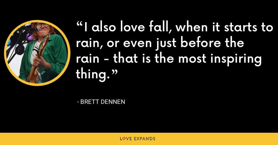 I also love fall, when it starts to rain, or even just before the rain - that is the most inspiring thing. - Brett Dennen