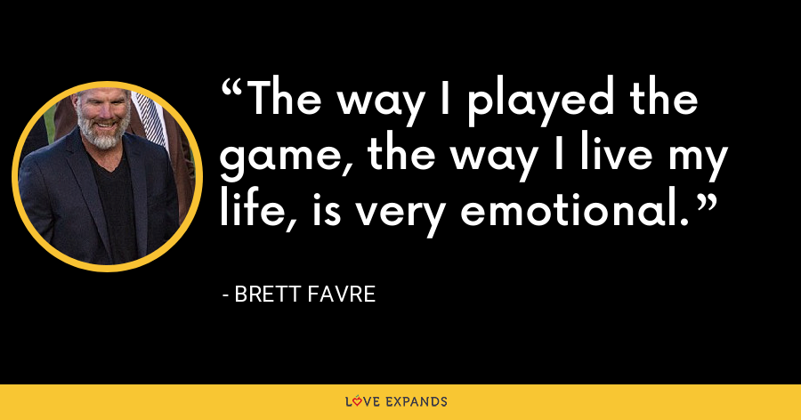 The way I played the game, the way I live my life, is very emotional. - Brett Favre