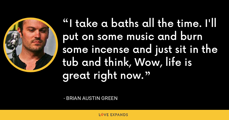 I take a baths all the time. I'll put on some music and burn some incense and just sit in the tub and think, Wow, life is great right now. - Brian Austin Green